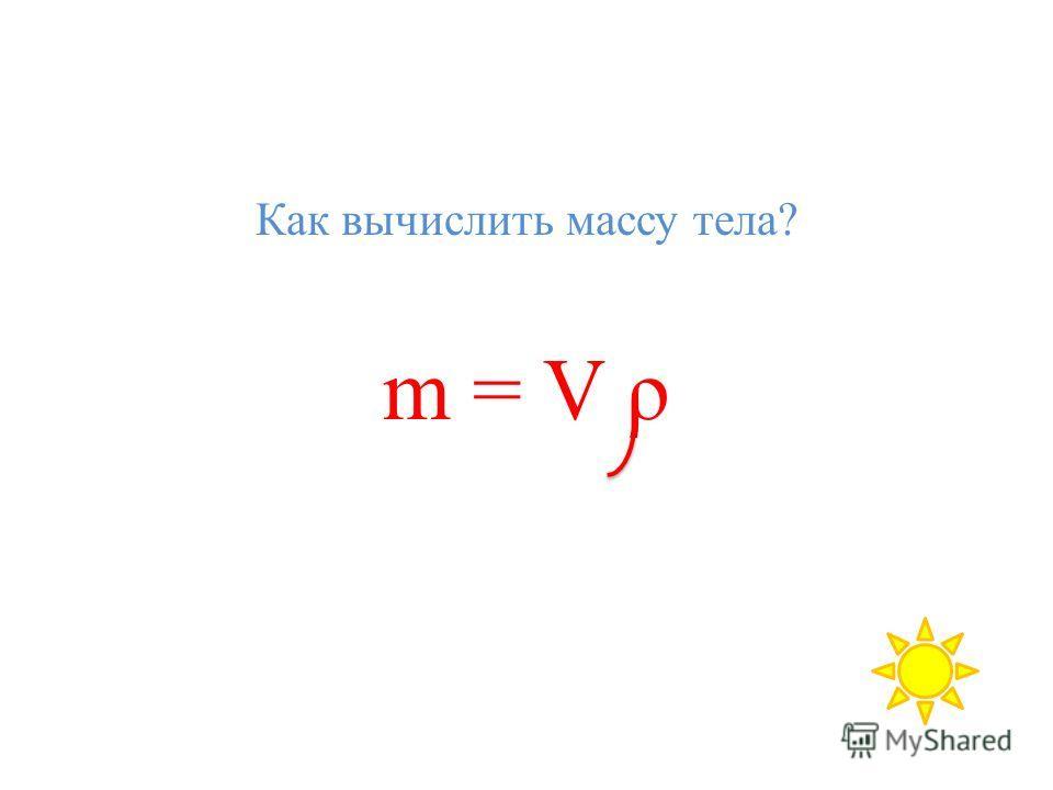 Как вычислить массу тела? m = V ρ