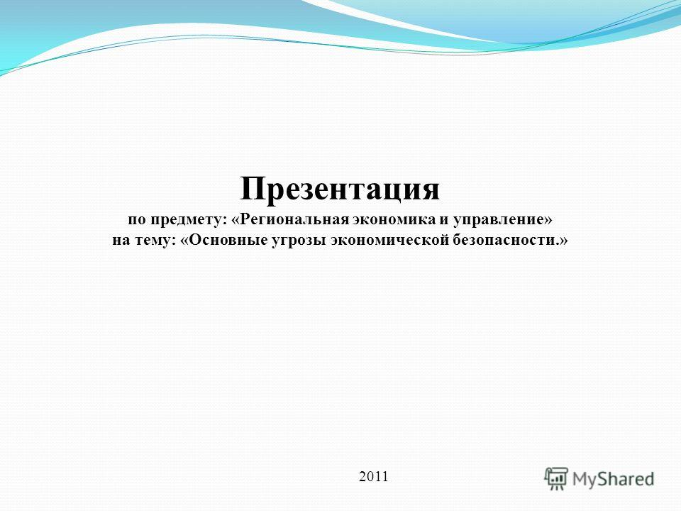 Презентация по предмету: «Региональная экономика и управление» на тему: «Основные угрозы экономической безопасности.» 2011