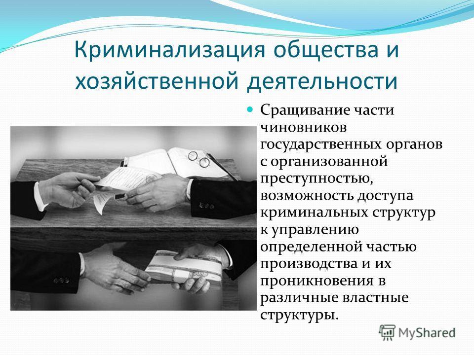 Криминализация общества и хозяйственной деятельности Сращивание части чиновников государственных органов с организованной преступностью, возможность доступа криминальных структур к управлению определенной частью производства и их проникновения в разл