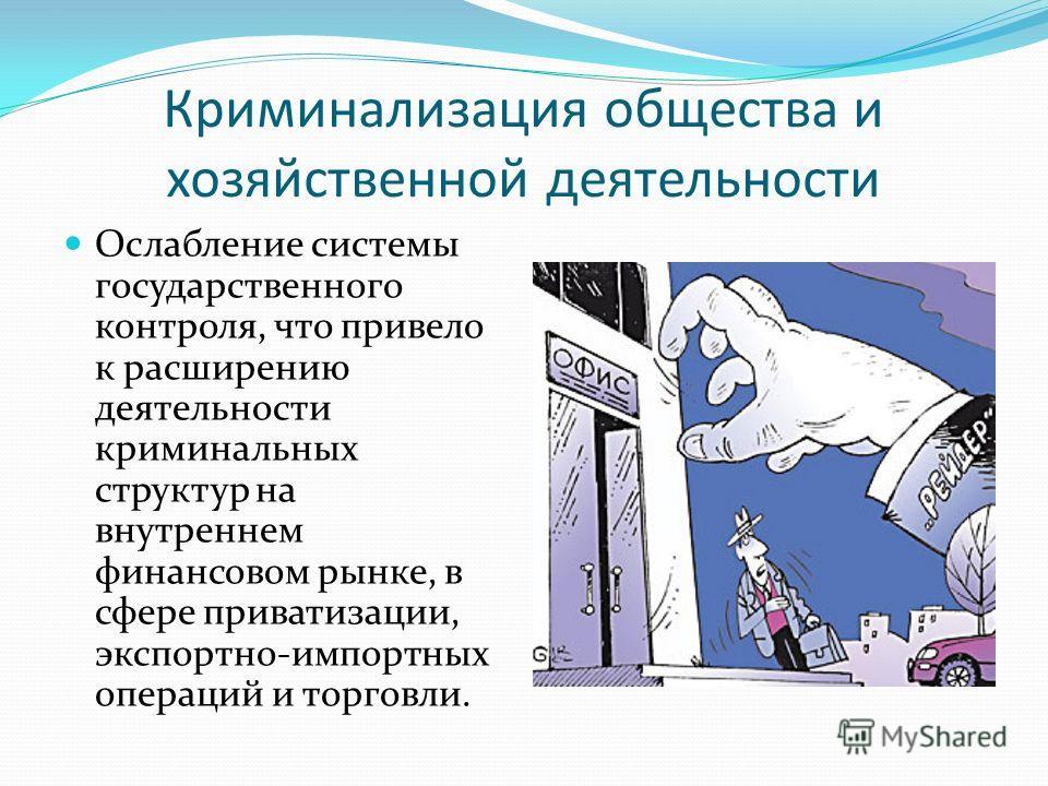 Криминализация общества и хозяйственной деятельности Ослабление системы государственного контроля, что привело к расширению деятельности криминальных структур на внутреннем финансовом рынке, в сфере приватизации, экспортно-импортных операций и торгов