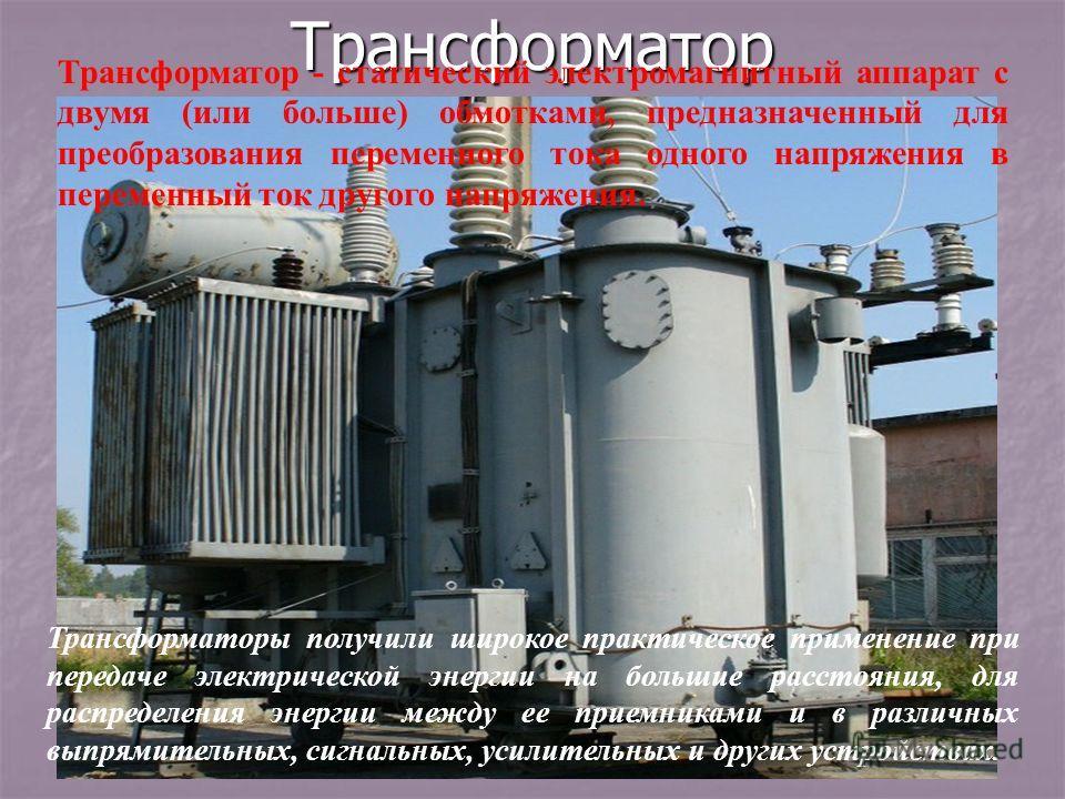 Трансформатор Трансформаторы получили широкое практическое применение при передаче электрической энергии на большие расстояния, для распределения энергии между ее приемниками и в различных выпрямительных, сигнальных, усилительных и других устройствах