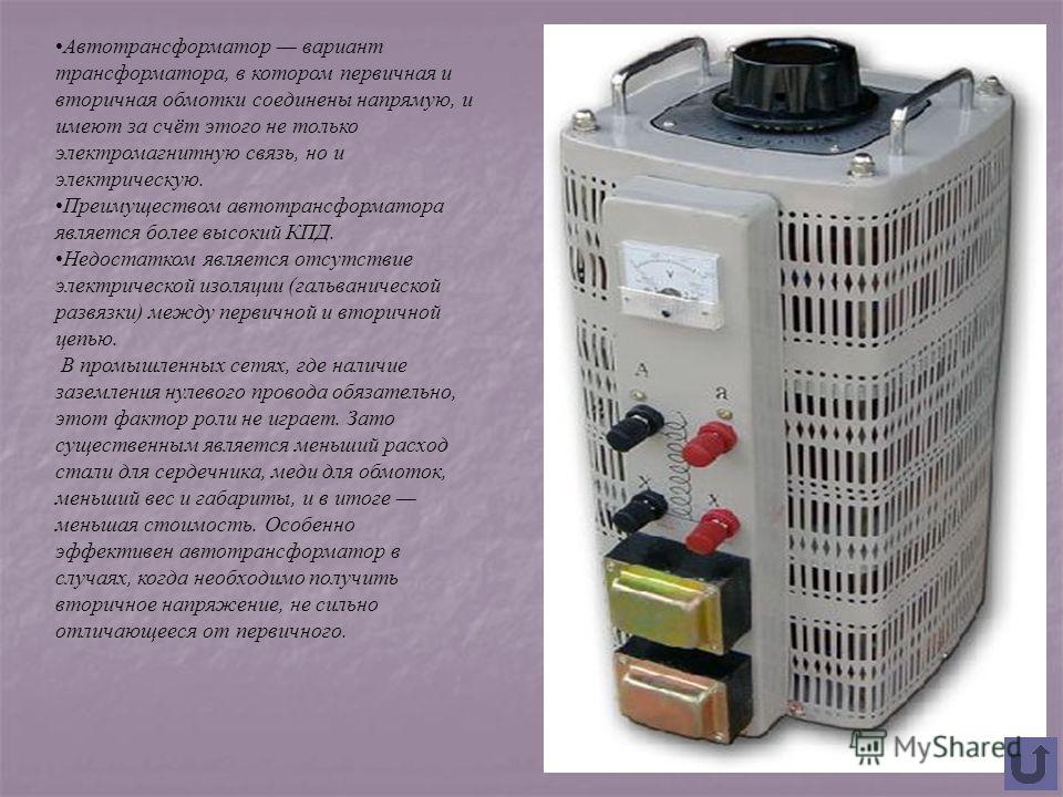 Автотрансформатор вариант трансформатора, в котором первичная и вторичная обмотки соединены напрямую, и имеют за счёт этого не только электромагнитную связь, но и электрическую. Преимуществом автотрансформатора является более высокий КПД. Недостатком