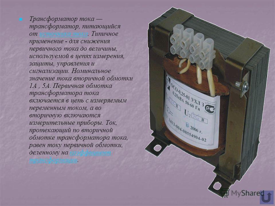 Трансформатор тока трансформатор, питающийся от источника тока. Типичное применение - для снижения первичного тока до величины, используемой в цепях измерения, защиты, управления и сигнализации. Номинальное значение тока вторичной обмотки 1А, 5А. Пер
