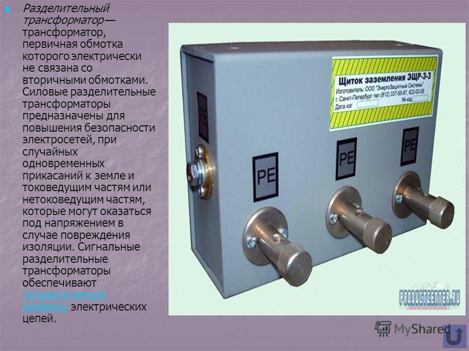 Разделительный трансформатор трансформатор, первичная обмотка которого электрически не связана со вторичными обмотками. Силовые разделительные трансформаторы предназначены для повышения безопасности электросетей, при случайных одновременных прикасани