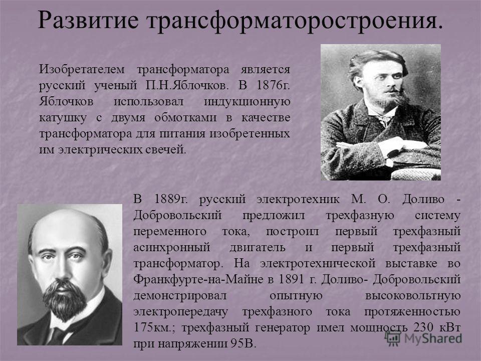 Развитие трансформаторостроения. В 1889г. русский электротехник М. О. Доливо - Добровольский предложил трехфазную систему переменного тока, построил первый трехфазный асинхронный двигатель и первый трехфазный трансформатор. На электротехнической выст