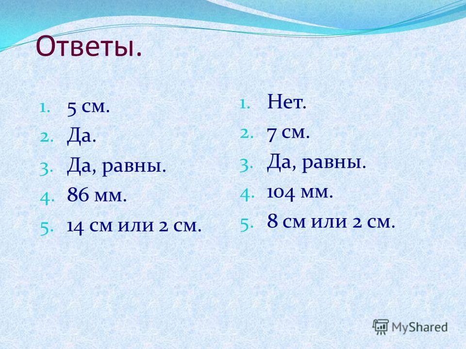 Ответы. 1. 5 см. 2. Да. 3. Да, равны. 4. 86 мм. 5. 14 см или 2 см. 1. Нет. 2. 7 см. 3. Да, равны. 4. 104 мм. 5. 8 см или 2 см.