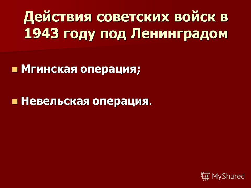 Действия советских войск в 1943 году под Ленинградом Мгинская операция; Мгинская операция; Невельская операция. Невельская операция.