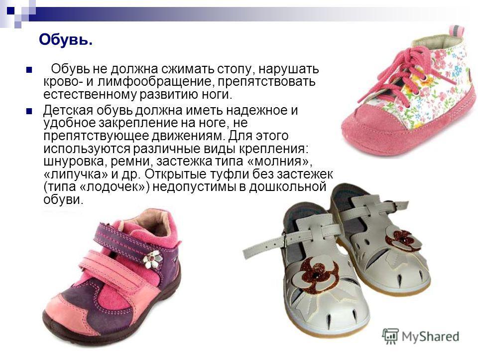 Обувь не должна сжимать стопу, нарушать крово- и лимфообращение, препятствовать естественному развитию ноги. Детская обувь должна иметь надежное и удобное закрепление на ноге, не препятствующее движениям. Для этого используются различные виды креплен