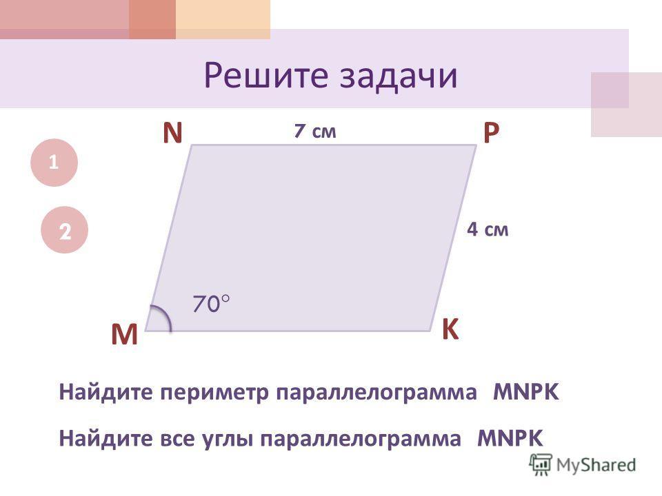 Решите задачи 1 M NP K 7 см 4 см Найдите периметр параллелограмма MNPK 2 70 Найдите все углы параллелограмма MNPK