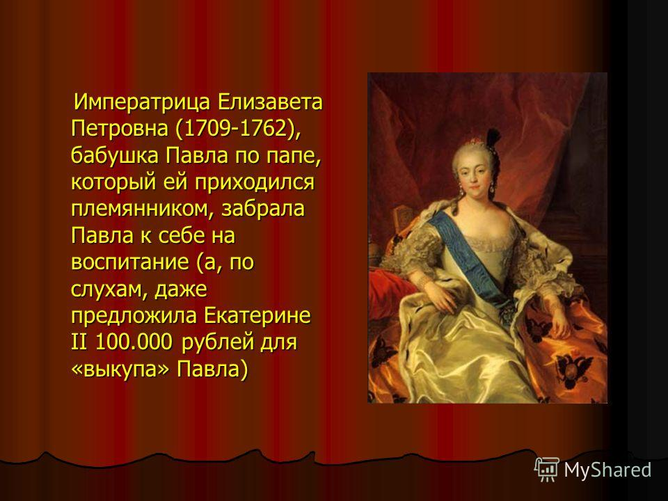 Императрица Елизавета Петровна (1709-1762), бабушка Павла по папе, который ей приходился племянником, забрала Павла к себе на воспитание (а, по слухам, даже предложила Екатерине II 100.000 рублей для «выкупа» Павла) Императрица Елизавета Петровна (17