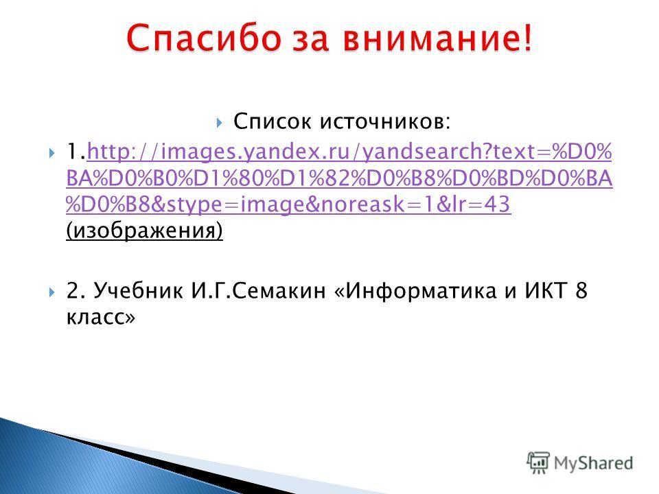 Список источников: 1.http://images.yandex.ru/yandsearch?text=%D0% BA%D0%B0%D1%80%D1%82%D0%B8%D0%BD%D0%BA %D0%B8&stype=image&noreask=1&lr=43 (изображения)http://images.yandex.ru/yandsearch?text=%D0% BA%D0%B0%D1%80%D1%82%D0%B8%D0%BD%D0%BA %D0%B8&stype=