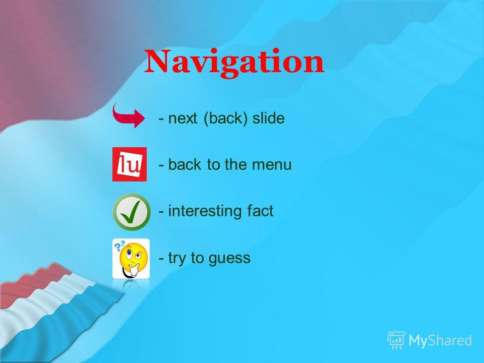 Navigation - next (back) slide - back to the menu - interesting fact - try to guess