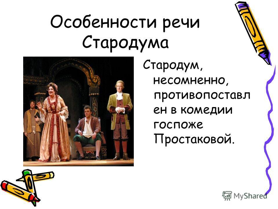 Особенности речи Стародума Стародум, несомненно, противопоставл ен в комедии госпоже Простаковой.