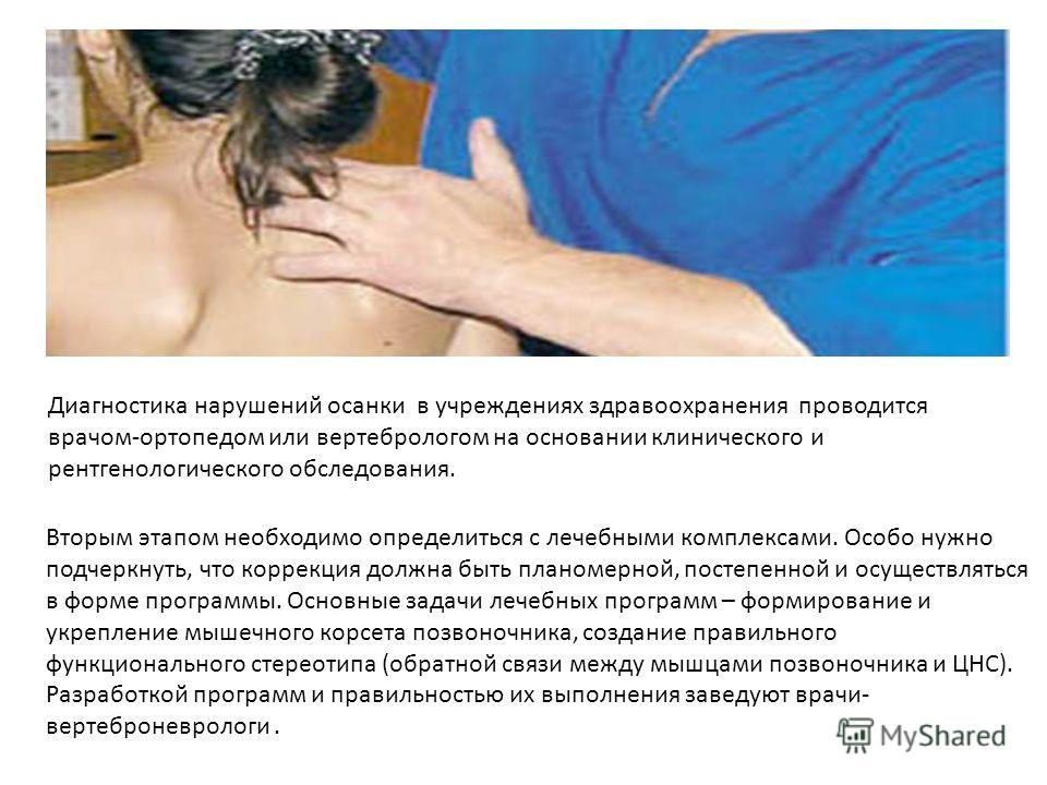Диагностика нарушений осанки в учреждениях здравоохранения проводится врачом-ортопедом или вертебрологом на основании клинического и рентгенологического обследования. Вторым этапом необходимо определиться с лечебными комплексами. Особо нужно подчеркн