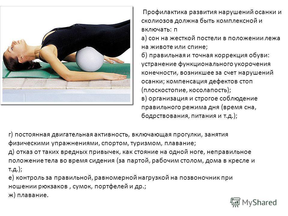 Профилактика развития нарушений осанки и сколиозов должна быть комплексной и включать: п а) сон на жесткой постели в положении лежа на животе или спине; б) правильная и точная коррекция обуви: устранение функционального укорочения конечности, возникш