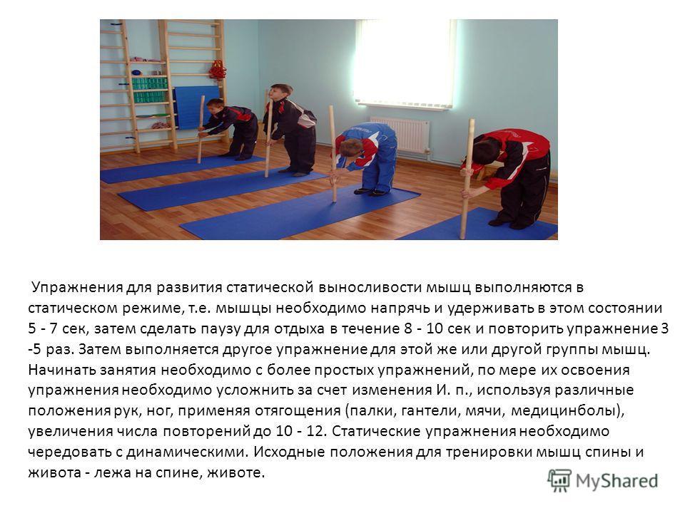 Упражнения для развития статической выносливости мышц выполняются в статическом режиме, т.е. мышцы необходимо напрячь и удерживать в этом состоянии 5 - 7 сек, затем сделать паузу для отдыха в течение 8 - 10 сек и повторить упражнение 3 -5 раз. Затем