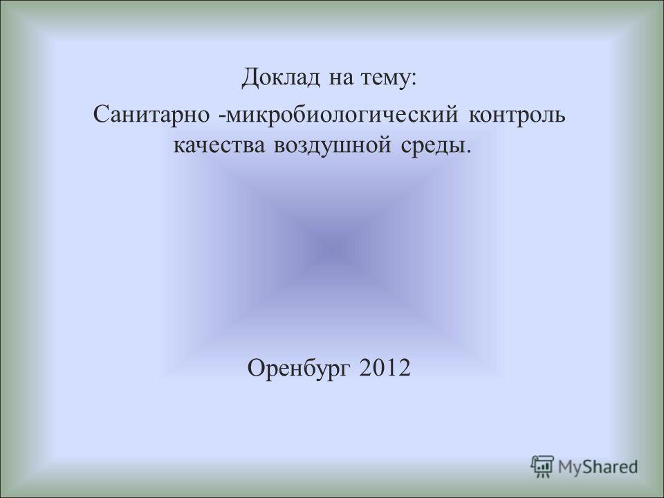 Доклад на тему : Санитарно - микробиологический контроль качества воздушной среды. Оренбург 2012