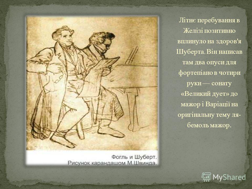 Літнє перебування в Желізі позитивно вплинуло на здоров'я Шуберта. Він написав там два опуси для фортепіано в чотири руки сонату «Великий дует» до мажор і Варіації на оригінальну тему ля- бемоль мажор.