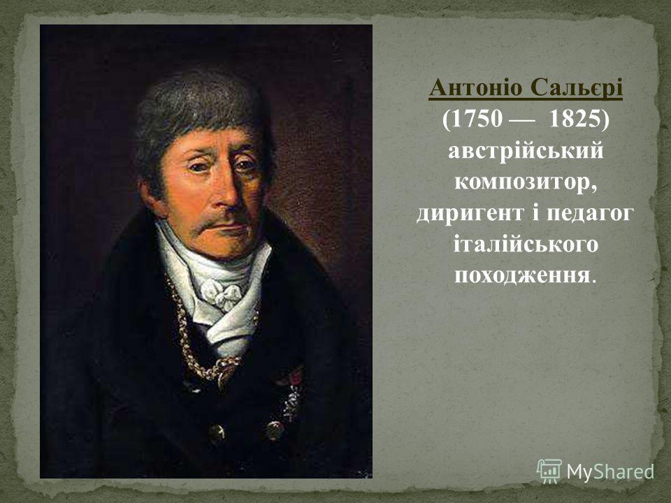 Антоніо Сальєрі (1750 1825) австрійський композитор, диригент і педагог італійського походження.