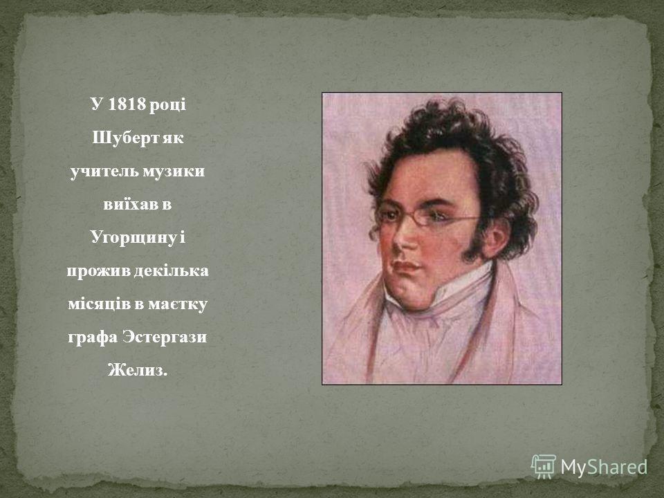 У 1818 році Шуберт як учитель музики виїхав в Угорщину і прожив декілька місяців в маєтку графа Эстергази Желиз.