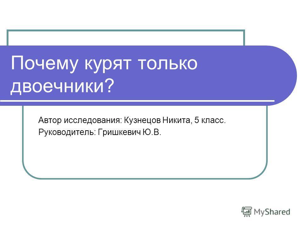 Почему курят только двоечники? Автор исследования: Кузнецов Никита, 5 класс. Руководитель: Гришкевич Ю.В.
