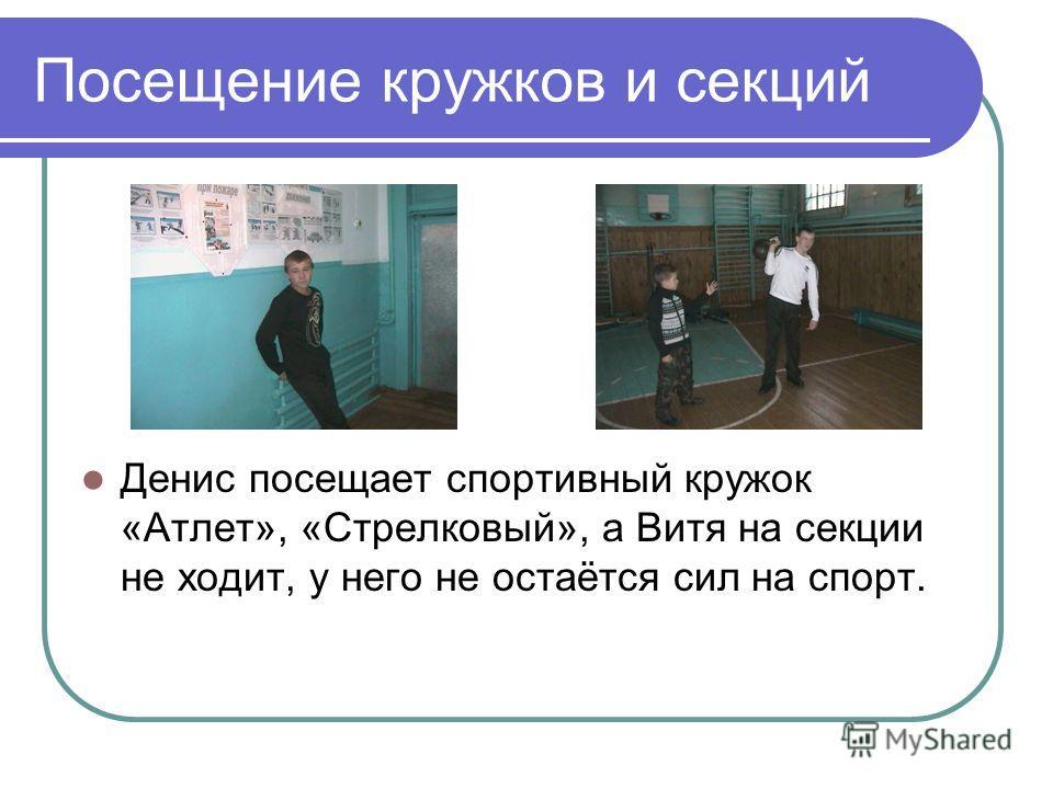 Посещение кружков и секций Денис посещает спортивный кружок «Атлет», «Стрелковый», а Витя на секции не ходит, у него не остаётся сил на спорт.
