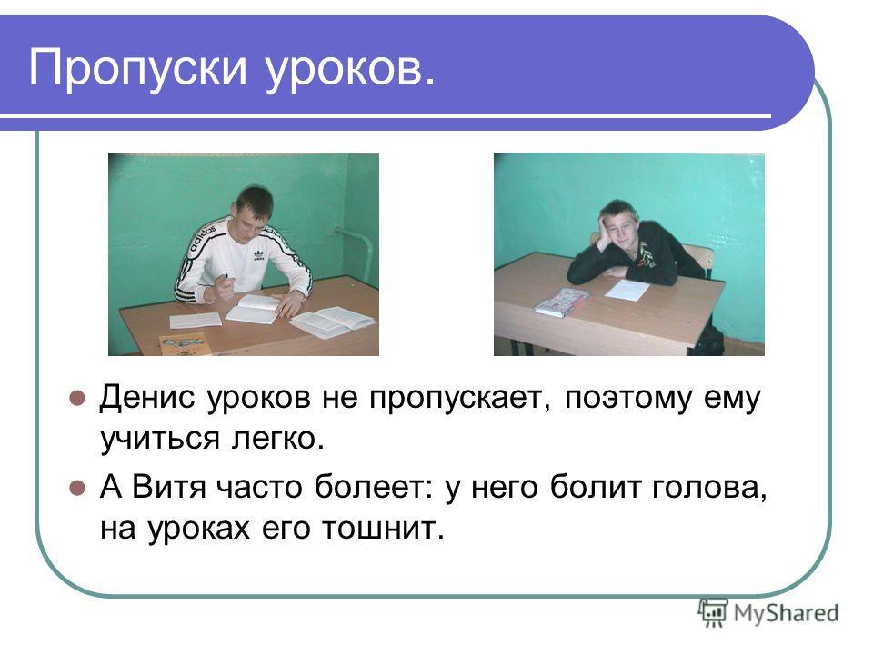 Пропуски уроков. Денис уроков не пропускает, поэтому ему учиться легко. А Витя часто болеет: у него болит голова, на уроках его тошнит.