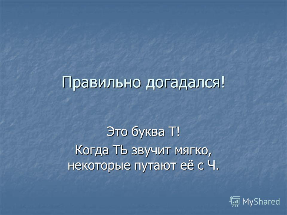 Во всех словах пропущена одна буква. Догадайся, какая? …ерпе…ь, …е…е…ев, по…еря…ь, …яжес…ь, час…ь, …ребова…ь, ч…ение, учи…ель, …ре…ий, увеличи…ь, …ереби…ь, че…вер…ь, …юбе…ейка, чис…и…ь.