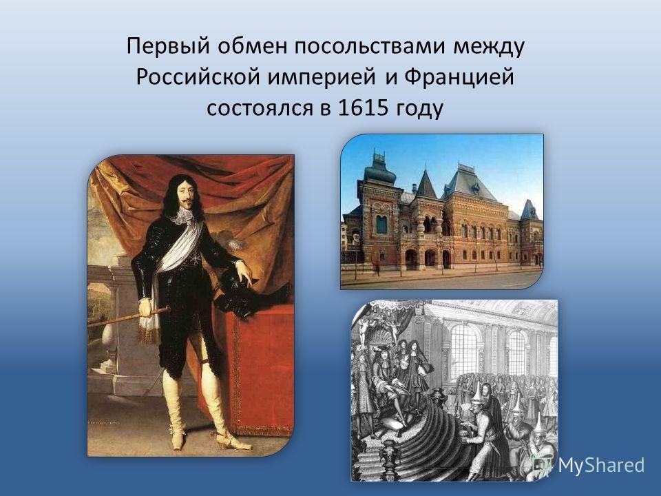 Первый обмен посольствами между Российской империей и Францией состоялся в 1615 году