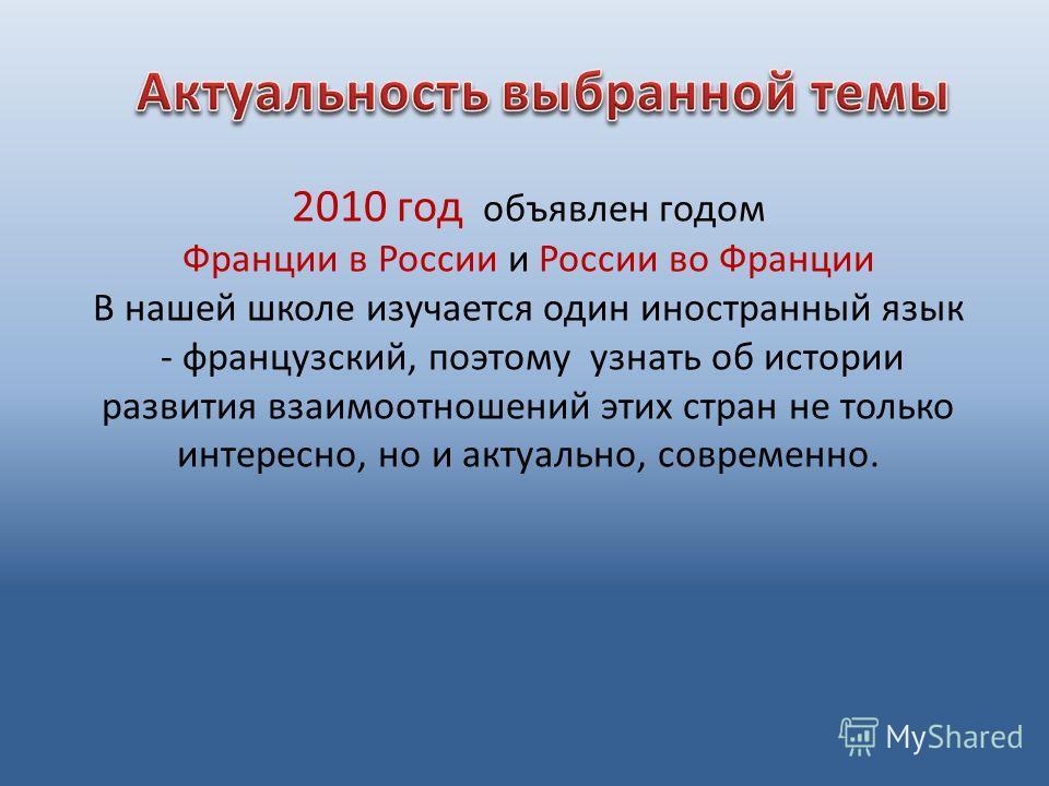 2010 год объявлен годом Франции в России и России во Франции В нашей школе изучается один иностранный язык - французский, поэтому узнать об истории развития взаимоотношений этих стран не только интересно, но и актуально, современно.