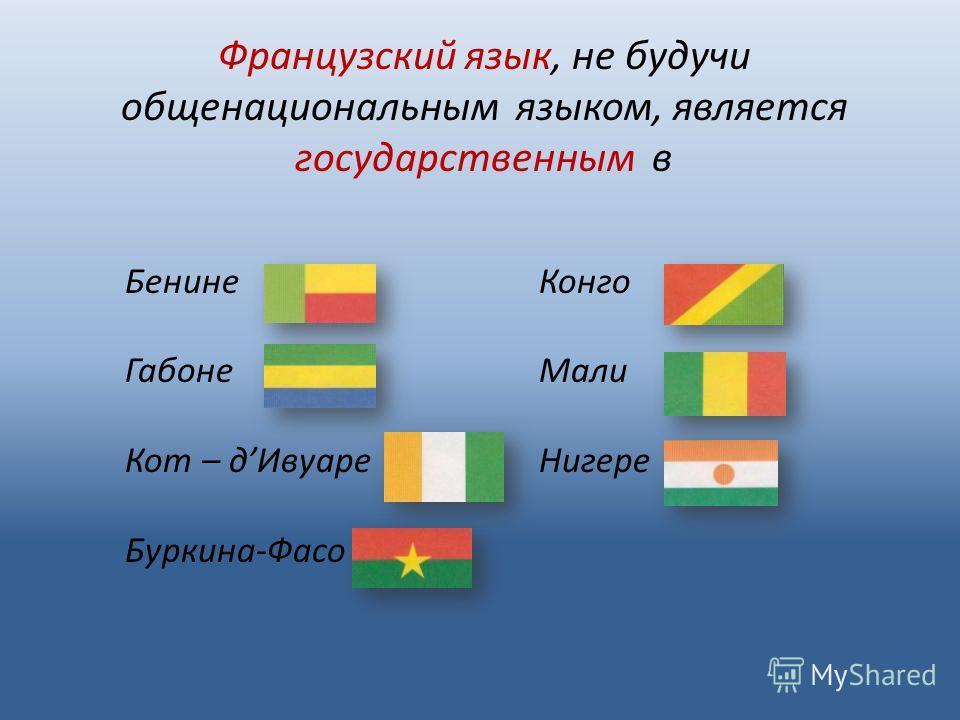 Бенине Габоне Кот – дИвуаре Буркина-Фасо Конго Мали Нигере Французский язык, не будучи общенациональным языком, является государственным в