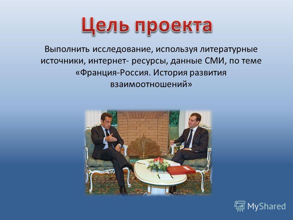 Выполнить исследование, используя литературные источники, интернет- ресурсы, данные СМИ, по теме «Франция-Россия. История развития взаимоотношений»