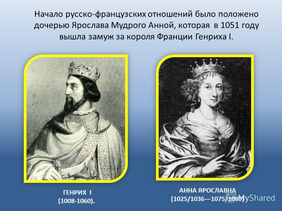 АННА ЯРОСЛАВНА (1025/10361075/1089) ГЕНРИХ I (1008-1060). Начало русско-французских отношений было положено дочерью Ярослава Мудрого Анной, которая в 1051 году вышла замуж за короля Франции Генриха I.
