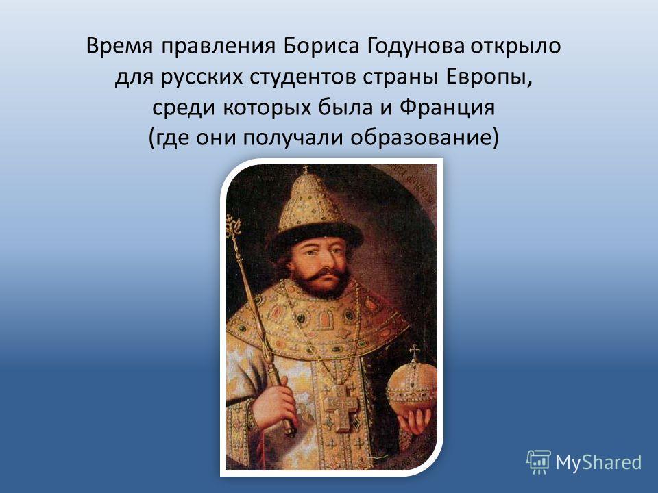 Время правления Бориса Годунова открыло для русских студентов страны Европы, среди которых была и Франция (где они получали образование)