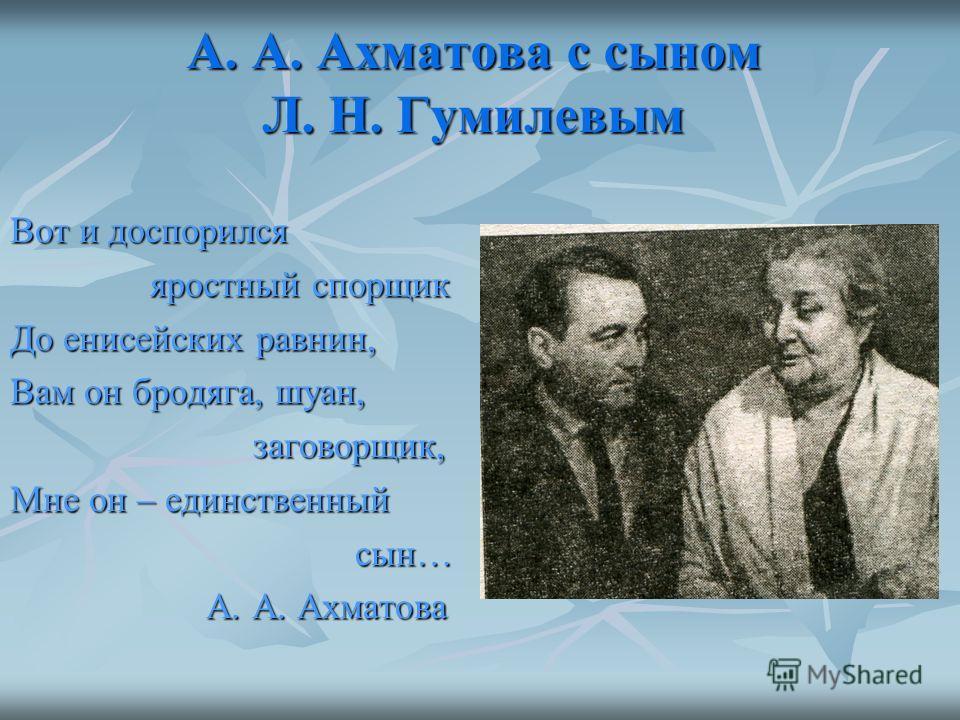 А. А. Ахматова с сыном Л. Н. Гумилевым Вот и доспорился яростный спорщик яростный спорщик До енисейских равнин, Вам он бродяга, шуан, заговорщик, заговорщик, Мне он – единственный сын… сын… А. А. Ахматова А. А. Ахматова