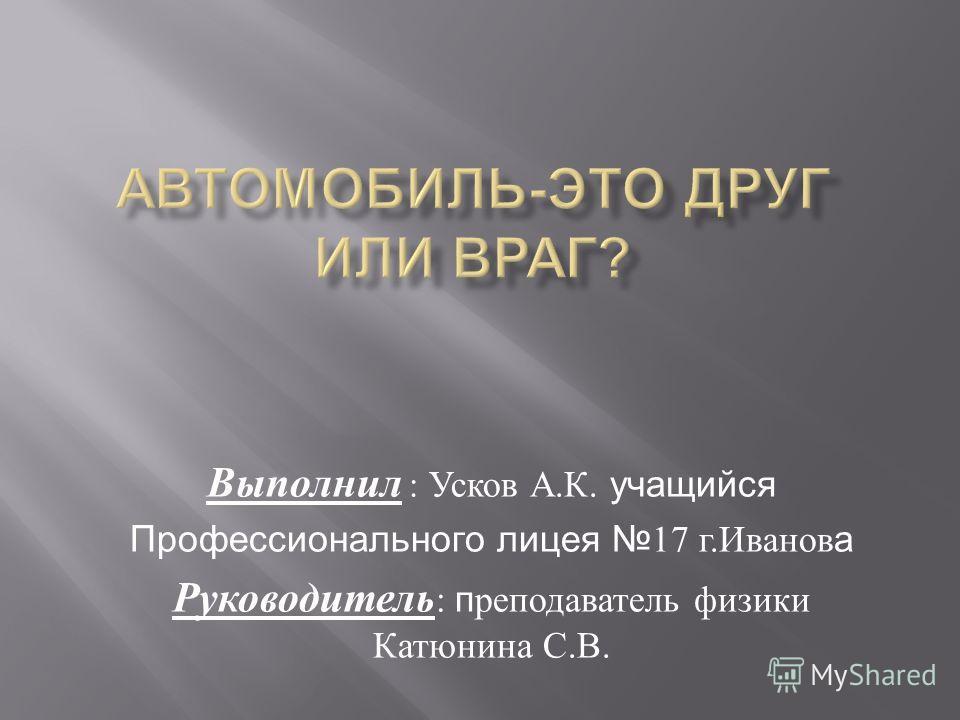 Выполнил : Усков А. К. учащийся Профессионального лицея 17 г. Иванов а Руководитель : п реподаватель физики Катюнина С. В.