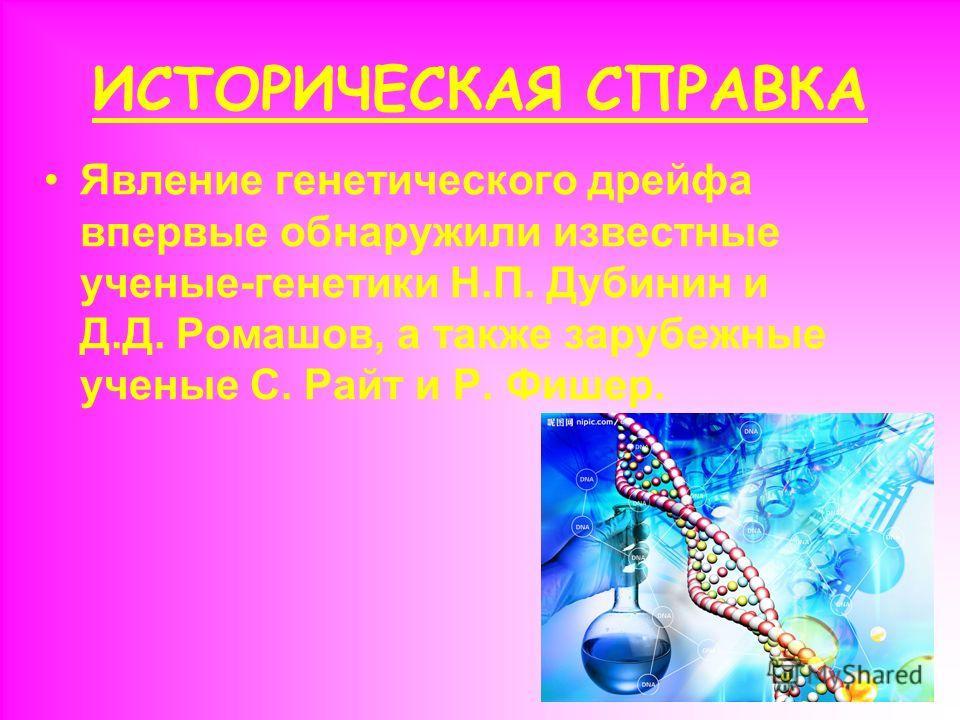 ИСТОРИЧЕСКАЯ СПРАВКА Явление генетического дрейфа впервые обнаружили известные ученые-генетики Н.П. Дубинин и Д.Д. Ромашов, а также зарубежные ученые С. Райт и Р. Фишер.