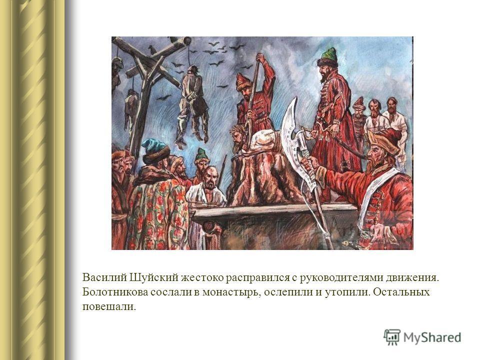 Василий Шуйский жестоко расправился с руководителями движения. Болотникова сослали в монастырь, ослепили и утопили. Остальных повешали.
