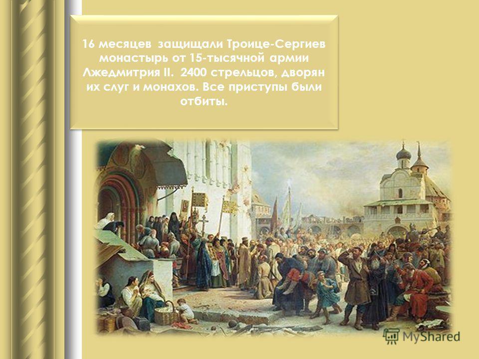 16 месяцев защищали Троице-Сергиев монастырь от 15-тысячной армии Лжедмитрия II. 2400 стрельцов, дворян их слуг и монахов. Все приступы были отбиты.