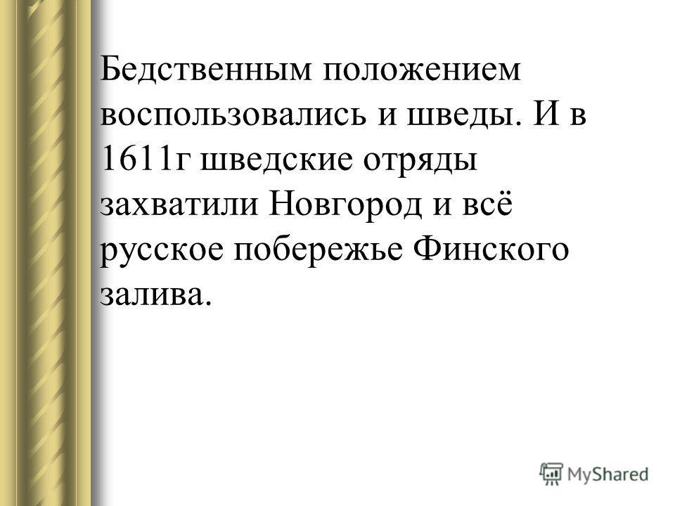 Бедственным положением воспользовались и шведы. И в 1611г шведские отряды захватили Новгород и всё русское побережье Финского залива.