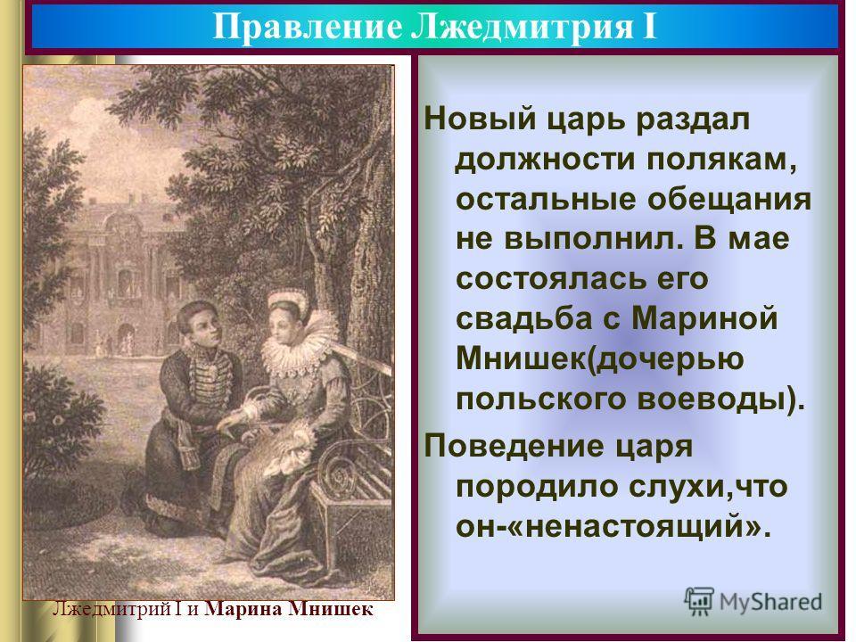 Новый царь раздал должности полякам, остальные обещания не выполнил. В мае состоялась его свадьба с Мариной Мнишек(дочерью польского воеводы). Поведение царя породило слухи,что он-«ненастоящий». Правление Лжедмитрия I Марина Мнишек. Лжедмитрий I и Ма