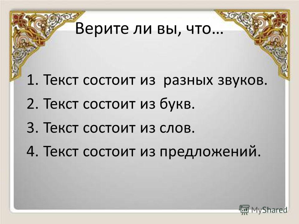 Верите ли вы, что… 1.Текст состоит из разных звуков. 2.Текст состоит из букв. 3.Текст состоит из слов. 4.Текст состоит из предложений.