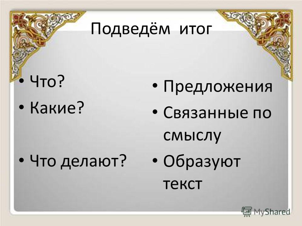 Подведём итог Что? Какие? Что делают? Предложения Связанные по смыслу Образуют текст