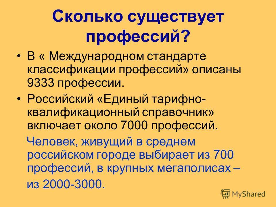 Сколько существует профессий? В « Международном стандарте классификации профессий» описаны 9333 профессии. Российский «Единый тарифно- квалификационный справочник» включает около 7000 профессий. Человек, живущий в среднем российском городе выбирает и