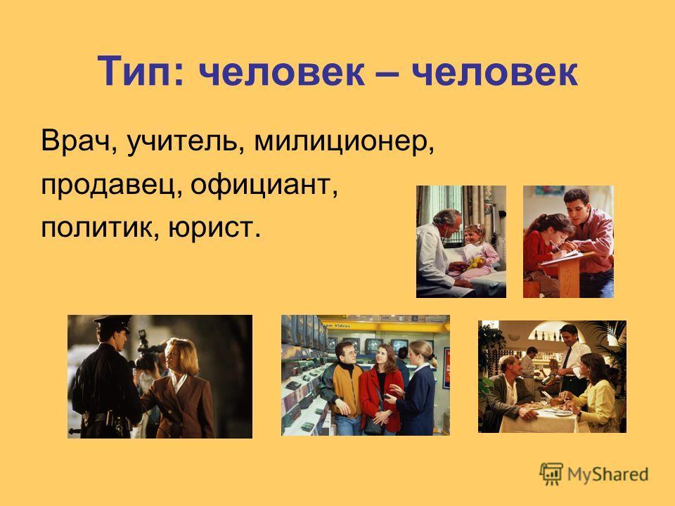 Тип: человек – человек Врач, учитель, милиционер, продавец, официант, политик, юрист.
