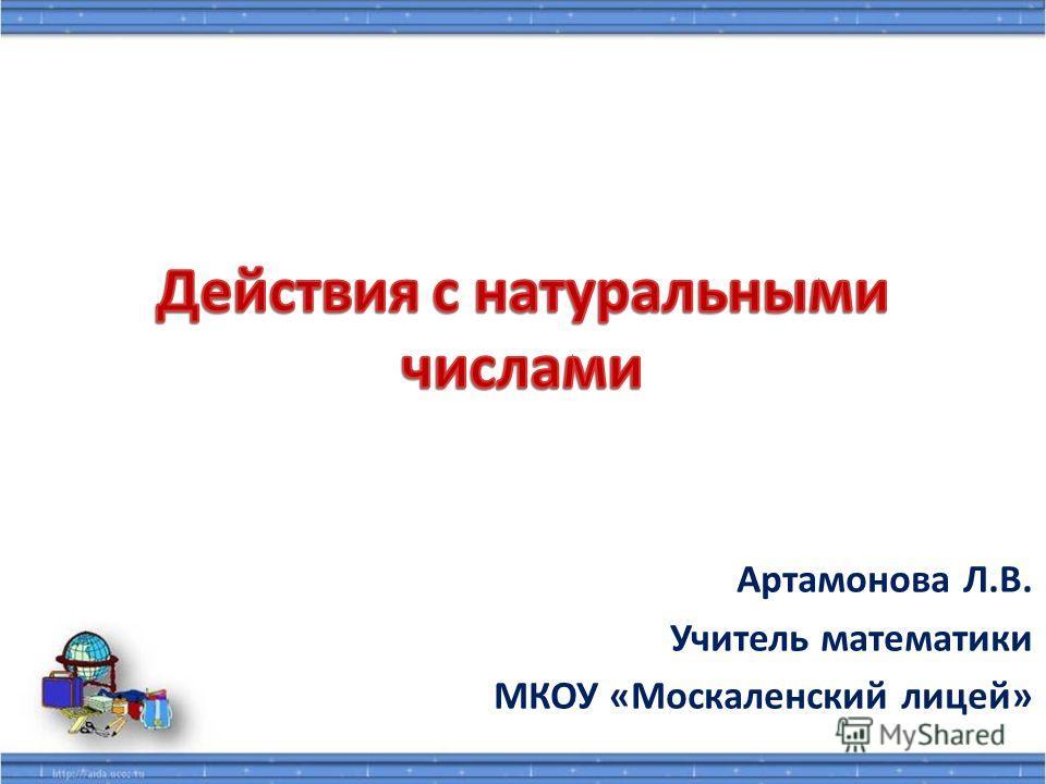 Артамонова Л.В. Учитель математики МКОУ «Москаленский лицей»