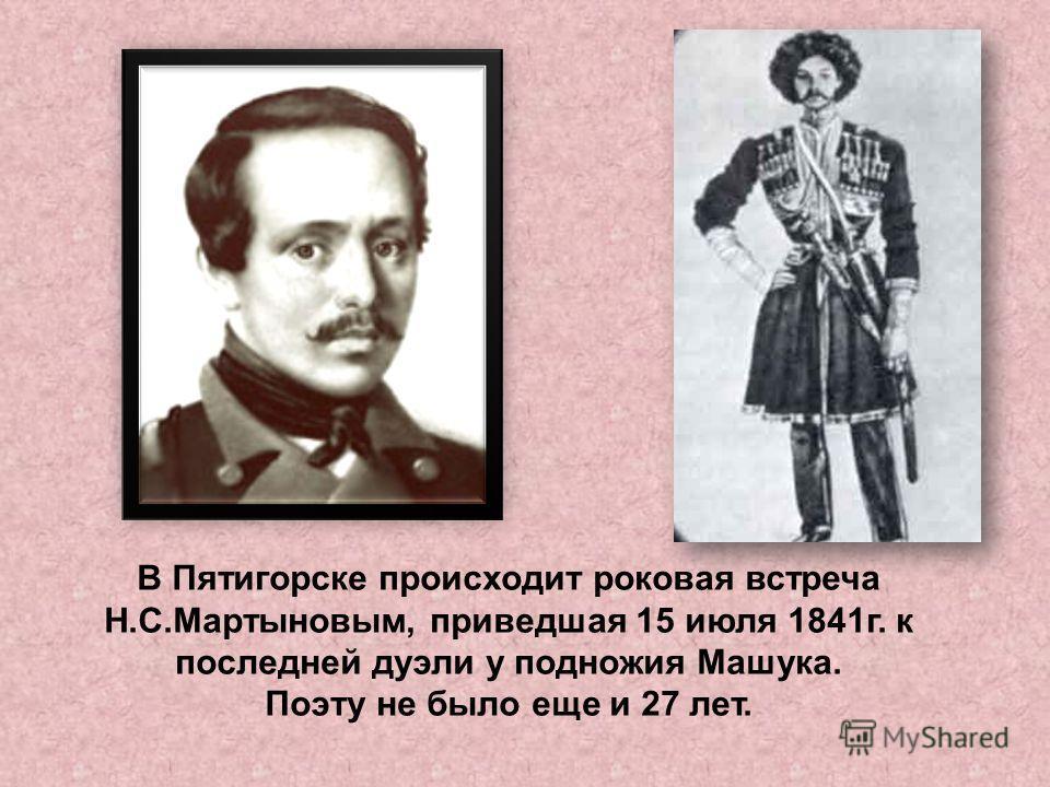 В Пятигорске происходит роковая встреча Н.С.Мартыновым, приведшая 15 июля 1841г. к последней дуэли у подножия Машука. Поэту не было еще и 27 лет.