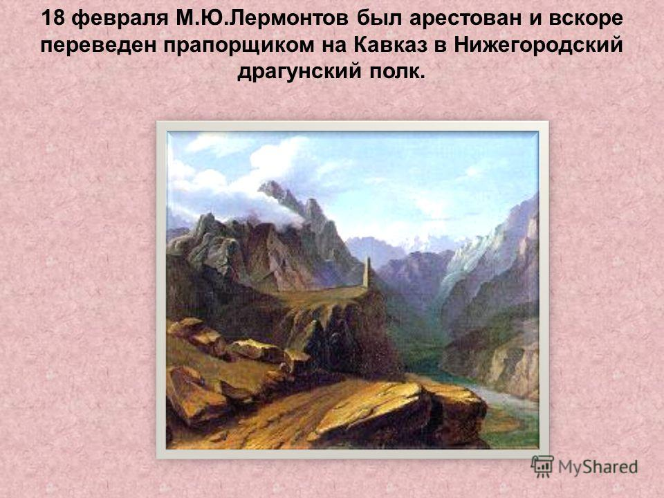 18 февраля М.Ю.Лермонтов был арестован и вскоре переведен прапорщиком на Кавказ в Нижегородский драгунский полк.