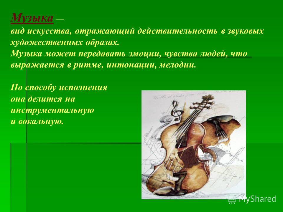 Музыка вид искусства, отражающий действительность в звуковых художественных образах. Музыка может передавать эмоции, чувства людей, что выражается в ритме, интонации, мелодии. По способу исполнения она делится на инструментальную и вокальную.