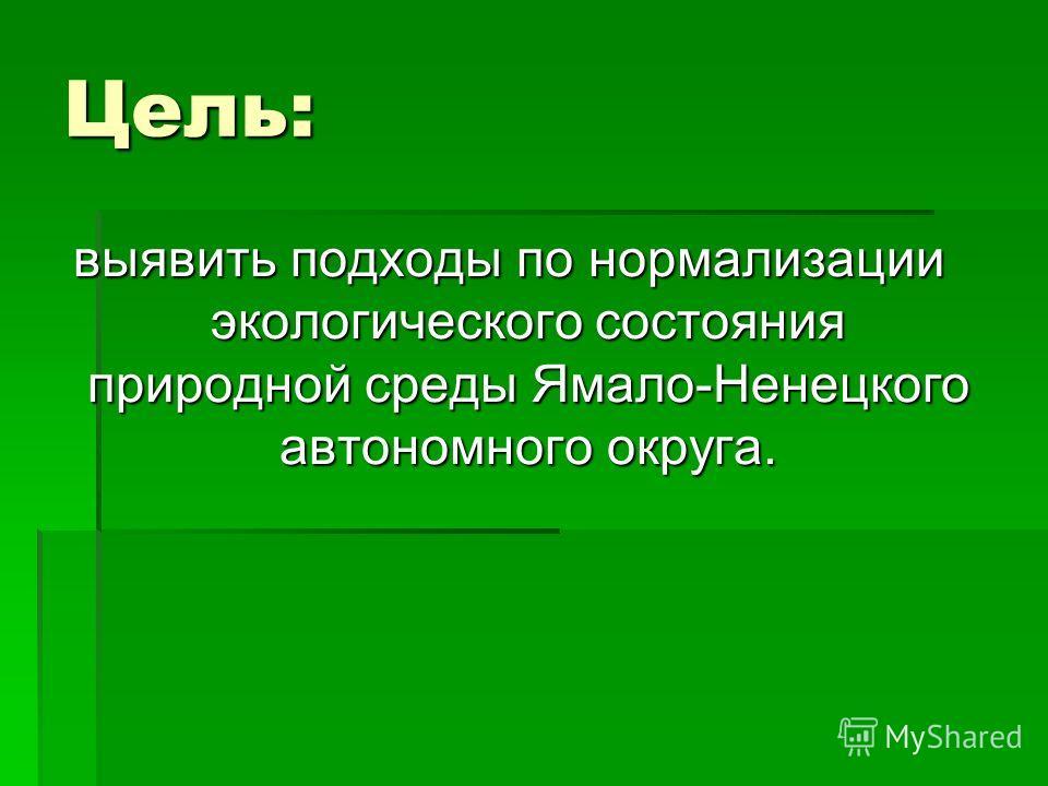 Цель: выявить подходы по нормализации экологического состояния природной среды Ямало-Ненецкого автономного округа.